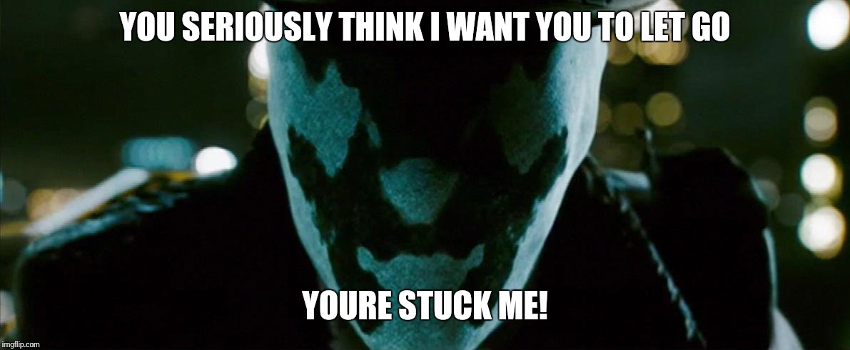Rorschach Watchmen | YOU SERIOUSLY THINK I WANT YOU TO LET GO YOURE STUCK ME! | image tagged in rorschach watchmen | made w/ Imgflip meme maker