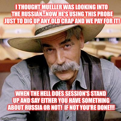 SARCASM COWBOY | I THOUGHT MUELLER WAS LOOKING INTO THE RUSSIAN...NOW HE'S USING THIS PROBE JUST TO DIG UP ANY OLD CRAP AND WE PAY FOR IT! WHEN THE HELL DOES | image tagged in sarcasm cowboy | made w/ Imgflip meme maker