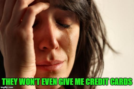 First World Problems Meme | THEY WON'T EVEN GIVE ME CREDIT CARDS | image tagged in memes,first world problems | made w/ Imgflip meme maker