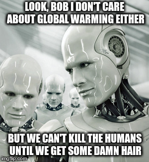 Rogaine Commercial | LOOK, BOB I DON'T CARE ABOUT GLOBAL WARMING EITHER BUT WE CAN'T KILL THE HUMANS UNTIL WE GET SOME DAMN HAIR | image tagged in memes,robots | made w/ Imgflip meme maker