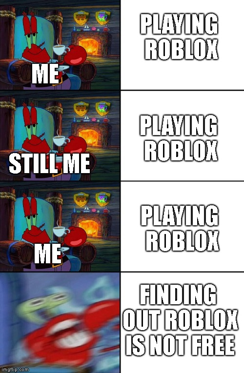 Shocked Mr Krabs | ME PLAYING ROBLOX STILL ME PLAYING ROBLOX ME PLAYING ROBLOX FINDING OUT ROBLOX IS NOT FREE | image tagged in shocked mr krabs,roblox | made w/ Imgflip meme maker