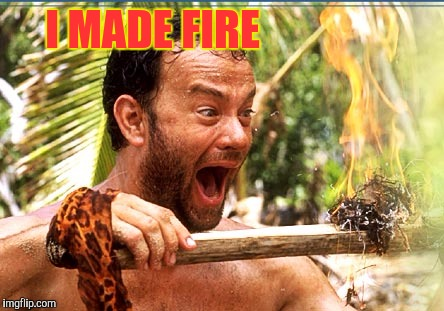 Castaway Fire Meme | I MADE FIRE | image tagged in memes,castaway fire | made w/ Imgflip meme maker