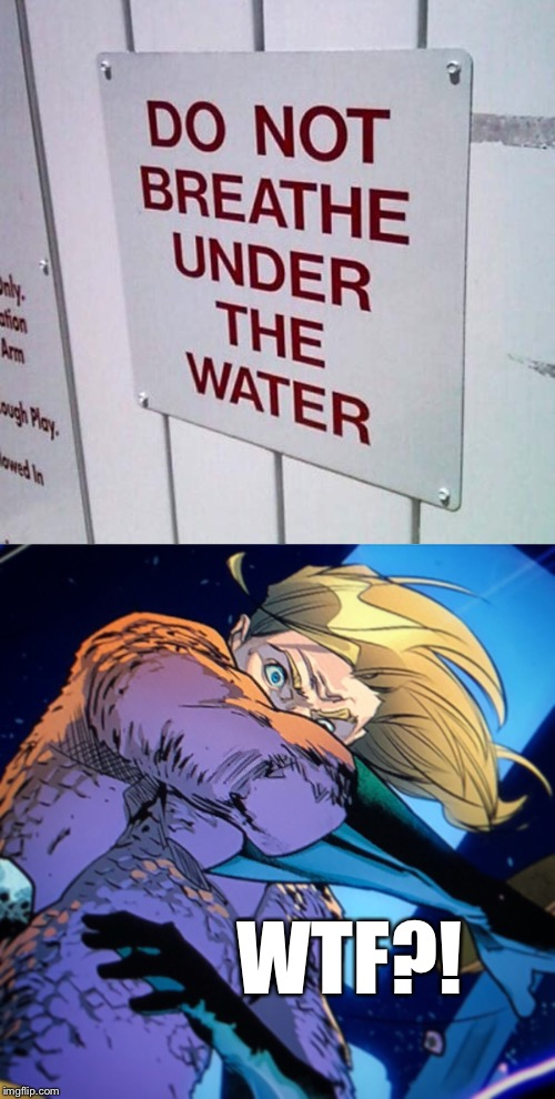 Aquaman - burned | WTF?! | image tagged in memes,aquaman,stupid signs,breathing under water | made w/ Imgflip meme maker