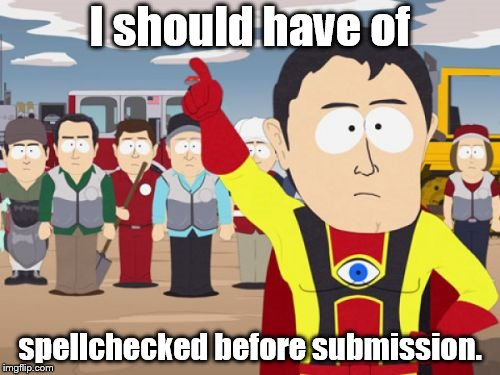 Captain Hindsight | I should have of spellchecked before submission. | image tagged in memes,captain hindsight | made w/ Imgflip meme maker