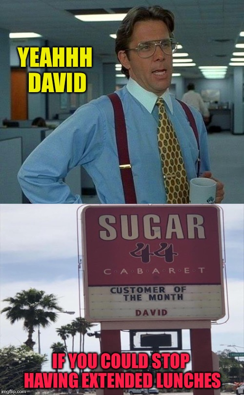 Liquid lunch time. |  YEAHHH DAVID; IF YOU COULD STOP HAVING EXTENDED LUNCHES | image tagged in office space,strip club,memes,funny | made w/ Imgflip meme maker