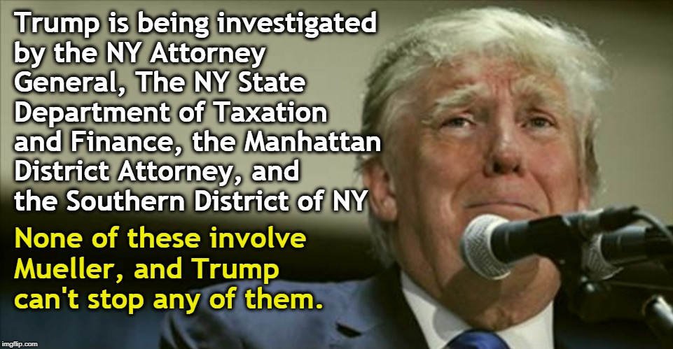 Mueller is less of a threat to Trump than his fellow New Yorkers, who knew Crooked Lying Donald long before you did. | Trump is being investigated by the NY Attorney General, The NY State Department of Taxation and Finance, the Manhattan District Attorney, an | image tagged in trump in tears,investigation,taxation,district attorney,attorney general | made w/ Imgflip meme maker
