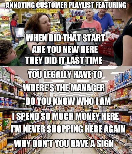 Annoying customer playlist | ANNOYING CUSTOMER PLAYLIST FEATURING YOU LEGALLY HAVE TO WHEN DID THAT START ARE YOU NEW HERE WHERE'S THE MANAGER I'M NEVER SHOPPING HERE AG | image tagged in retail,customers | made w/ Imgflip meme maker