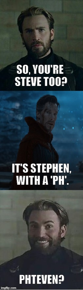 Spell it for me, Doc | SO, YOU'RE STEVE TOO? IT'S STEPHEN, WITH A 'PH'. PHTEVEN? | image tagged in steve rogers,stephen strange,dr strange,infinity war,phteven,marvel | made w/ Imgflip meme maker
