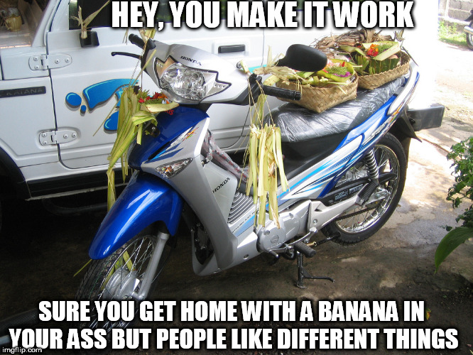 HEY, YOU MAKE IT WORK SURE YOU GET HOME WITH A BANANA IN YOUR ASS BUT PEOPLE LIKE DIFFERENT THINGS | made w/ Imgflip meme maker