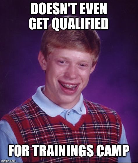 Bad Luck Brian Meme | DOESN'T EVEN GET QUALIFIED FOR TRAINING CAMP | image tagged in memes,bad luck brian | made w/ Imgflip meme maker