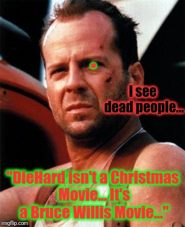 "bruce willis  | I see dead people... ""DieHard isn't a Christmas Movie... It's a Bruce Willis Movie..."" . 