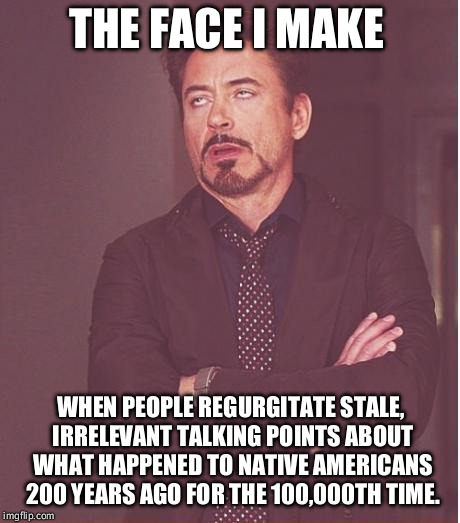 The more they refer to it out of context, the less I care. | THE FACE I MAKE WHEN PEOPLE REGURGITATE STALE, IRRELEVANT TALKING POINTS ABOUT WHAT HAPPENED TO NATIVE AMERICANS 200 YEARS AGO FOR THE 100,0 | image tagged in face i make,native americans,america,politics | made w/ Imgflip meme maker