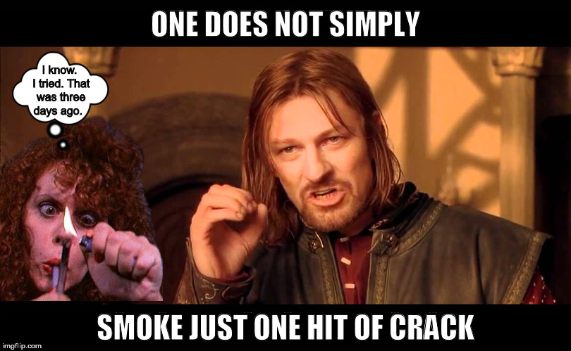 One Does Not Simply Smoke Just One Hit of Crack | image tagged in one does not simply,crack,crackhead,funny,memes,smoking | made w/ Imgflip meme maker