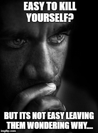 EASY TO KILL YOURSELF? BUT ITS NOT EASY LEAVING THEM WONDERING WHY.... | image tagged in help,contemplating suicide guy,stop | made w/ Imgflip meme maker