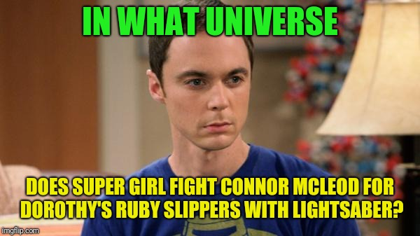 Sheldon Logic | IN WHAT UNIVERSE DOES SUPER GIRL FIGHT CONNOR MCLEOD FOR DOROTHY'S RUBY SLIPPERS WITH LIGHTSABER? | image tagged in sheldon logic | made w/ Imgflip meme maker
