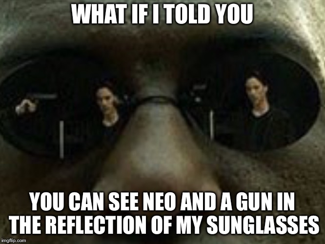 What if I told you... | WHAT IF I TOLD YOU YOU CAN SEE NEO AND A GUN IN THE REFLECTION OF MY SUNGLASSES | image tagged in what if i told you,memes,funny,matrix morpheus,the matrix,movies | made w/ Imgflip meme maker