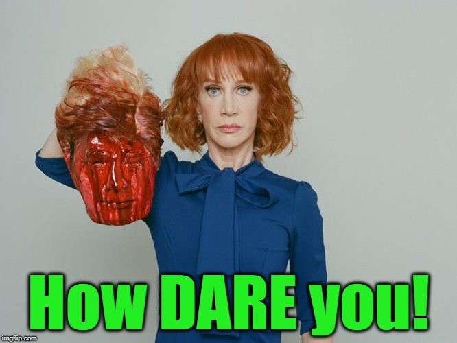 Kathy Griffin Tolerance | How DARE you! | image tagged in kathy griffin tolerance | made w/ Imgflip meme maker
