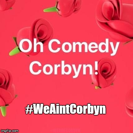 #WeAintCorbyn | #WEARECORBYN #WeAintCorbyn | image tagged in corbyn eww,momentum students,communist socialist,anti-semite and a racist,wearecorbyn,party of haters | made w/ Imgflip meme maker