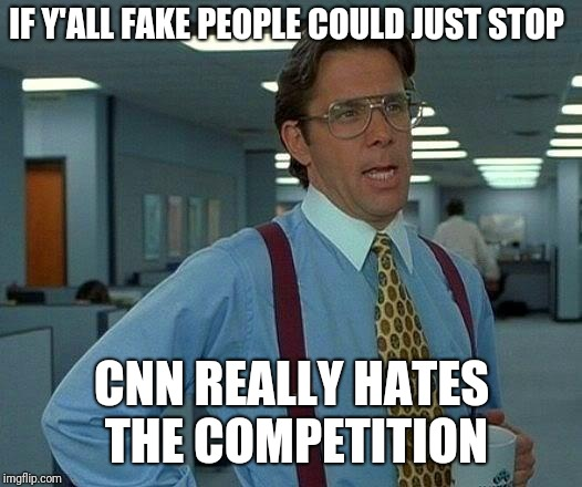 That Would Be Great Meme | IF Y'ALL FAKE PEOPLE COULD JUST STOP CNN REALLY HATES THE COMPETITION | image tagged in memes,that would be great | made w/ Imgflip meme maker