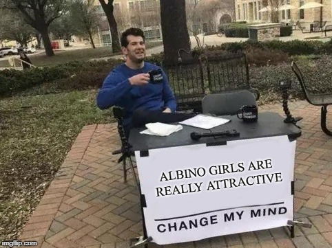 Fun Fact About CPM #1: I'm into albino girls | ALBINO GIRLS ARE REALLY ATTRACTIVE | image tagged in change my mind,memes,albino girls,albinism,fetish,confession | made w/ Imgflip meme maker
