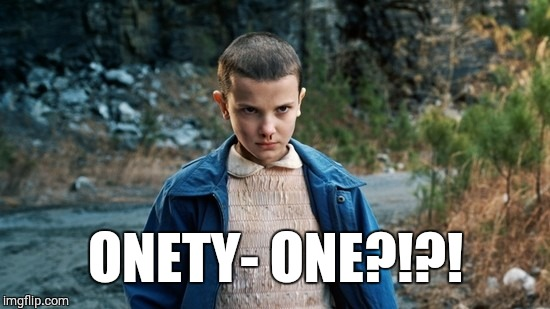 Eleven Stranger Things | ONETY- ONE?!?! | image tagged in eleven stranger things,liberals,triggered liberal,triggered feminist | made w/ Imgflip meme maker