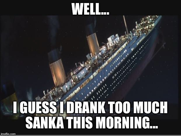 Titanic in the morning | WELL... I GUESS I DRANK TOO MUCH SANKA THIS MORNING... | image tagged in titanic sinking,titanic,coffee,bad pun,funny memes | made w/ Imgflip meme maker