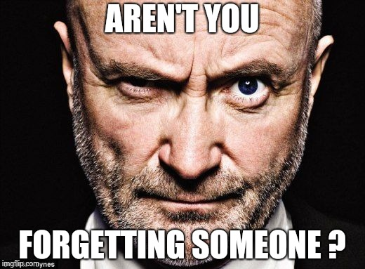 Phil Collins | AREN'T YOU FORGETTING SOMEONE ? | image tagged in phil collins | made w/ Imgflip meme maker
