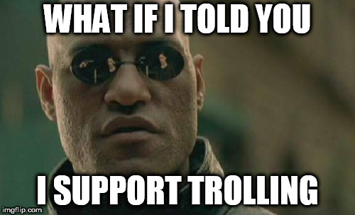 Matrix Morpheus |  WHAT IF I TOLD YOU; I SUPPORT TROLLING | image tagged in memes,matrix morpheus,trolling,troll,trolls,internet troll | made w/ Imgflip meme maker