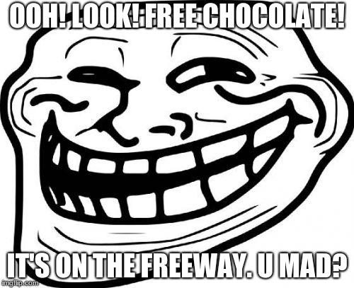 Troll Face and free chocolate | OOH! LOOK! FREE CHOCOLATE! IT'S ON THE FREEWAY. U MAD? | image tagged in memes,troll face,free,chocolate | made w/ Imgflip meme maker