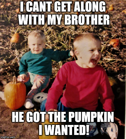 pumpkin patch fail | I CANT GET ALONG WITH MY BROTHER HE GOT THE PUMPKIN I WANTED! | image tagged in pumpkin patch fail | made w/ Imgflip meme maker