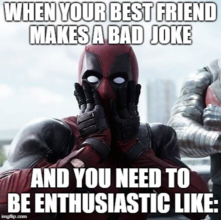 Deadpool Surprised | WHEN YOUR BEST FRIEND MAKES A BAD  JOKE AND YOU NEED TO BE ENTHUSIASTIC LIKE: | image tagged in memes,deadpool surprised,friend,bad joke | made w/ Imgflip meme maker