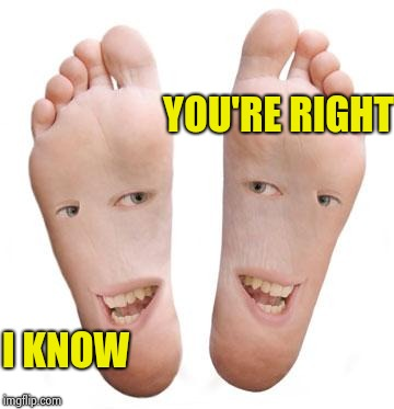 To win an argument always be right | YOU'RE RIGHT I KNOW | image tagged in feet,leftovers,human rights,how to become your favorite memer | made w/ Imgflip meme maker