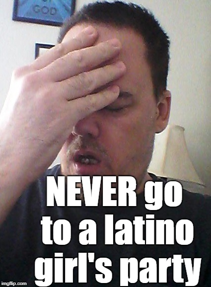 face palm | NEVER go to a latino girl's party | image tagged in face palm | made w/ Imgflip meme maker