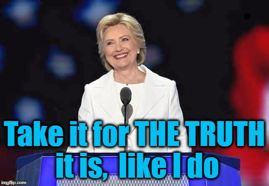 Hillary | Take it for THE TRUTH it is,  like I do | image tagged in hillary | made w/ Imgflip meme maker