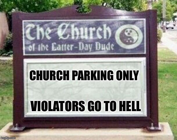 Church sign | CHURCH PARKING ONLY VIOLATORS GO TO HELL | image tagged in church sign | made w/ Imgflip meme maker