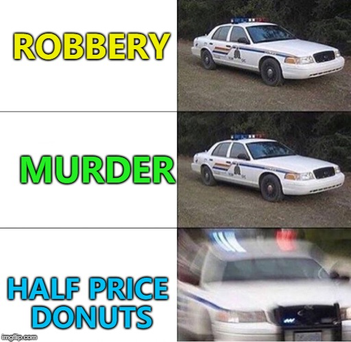 Quick! Before the chocolate ones are gone... :) | ROBBERY HALF PRICE DONUTS MURDER | image tagged in police car,memes,donuts | made w/ Imgflip meme maker