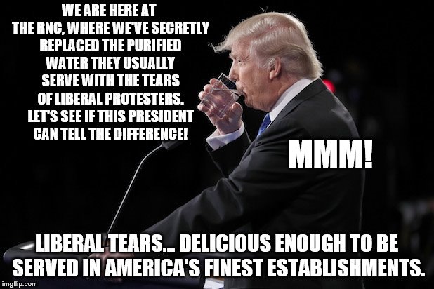 Liberal Tears are Delicious | WE ARE HERE AT THE RNC, WHERE WE'VE SECRETLY REPLACED THE PURIFIED WATER THEY USUALLY SERVE WITH THE TEARS OF LIBERAL PROTESTERS. LET'S SEE  | image tagged in trump,liberal,tears | made w/ Imgflip meme maker
