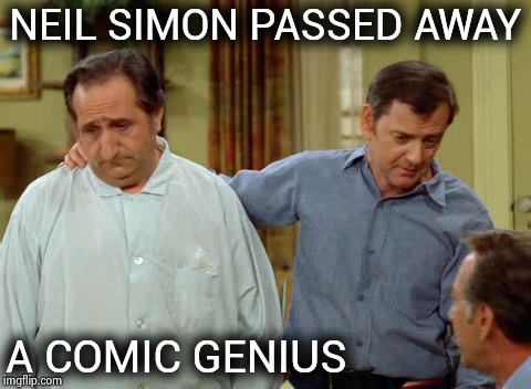 Neil Simon (1927-2018) made millions laugh | NEIL SIMON PASSED AWAY A COMIC GENIUS | image tagged in odd couple felix and murray,rest in peace,classic,comedy,broadway,movies | made w/ Imgflip meme maker