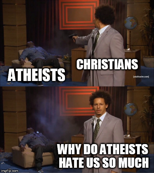 Who Killed Hannibal | CHRISTIANS ATHEISTS WHY DO ATHEISTS HATE US SO MUCH | image tagged in memes,who killed hannibal,christian,atheist,christianity,atheism | made w/ Imgflip meme maker