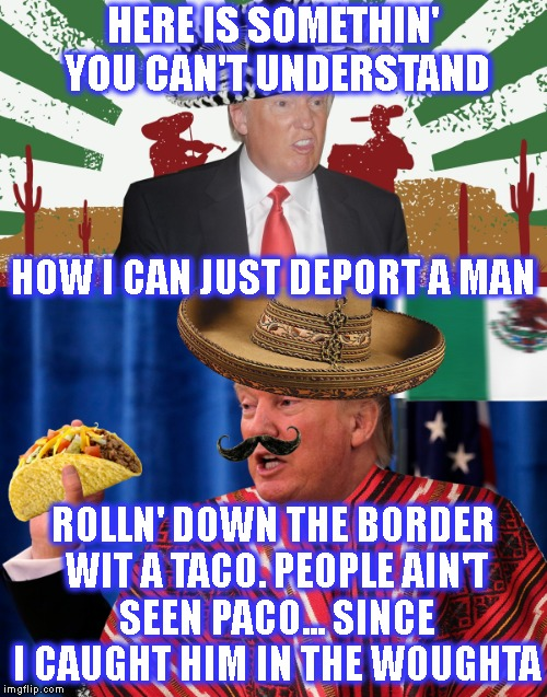 Trump Rage Against The Cypress Hill | HERE IS SOMETHIN' YOU CAN'T UNDERSTAND ROLLN' DOWN THE BORDER WIT A TACO. PEOPLE AIN'T SEEN PACO... SINCE I CAUGHT HIM IN THE WOUGHTA HOW I  | image tagged in cypress hill,rage against the machine,trump,donald trump,political,mexicans | made w/ Imgflip meme maker