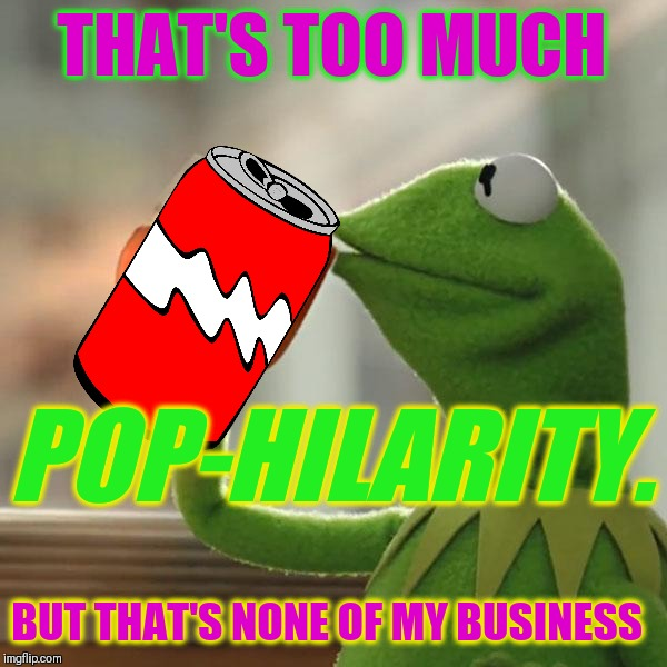 But Thats None Of My Business Meme | THAT'S TOO MUCH BUT THAT'S NONE OF MY BUSINESS POP-HILARITY. | image tagged in memes,but thats none of my business,kermit the frog | made w/ Imgflip meme maker