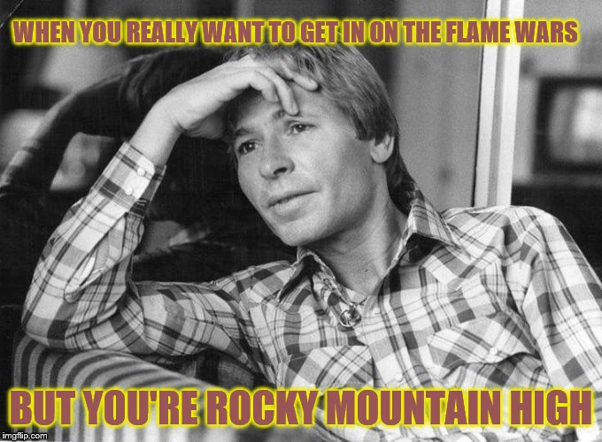 Rocky Mountain High |  WHEN YOU REALLY WANT TO GET IN ON THE FLAME WARS; BUT YOU'RE ROCKY MOUNTAIN HIGH | image tagged in john denver,high,memes,flame war | made w/ Imgflip meme maker
