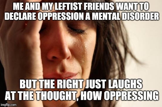 First World Problems Meme | ME AND MY LEFTIST FRIENDS WANT TO DECLARE OPPRESSION A MENTAL DISORDER BUT THE RIGHT JUST LAUGHS AT THE THOUGHT, HOW OPPRESSING | image tagged in memes,first world problems | made w/ Imgflip meme maker