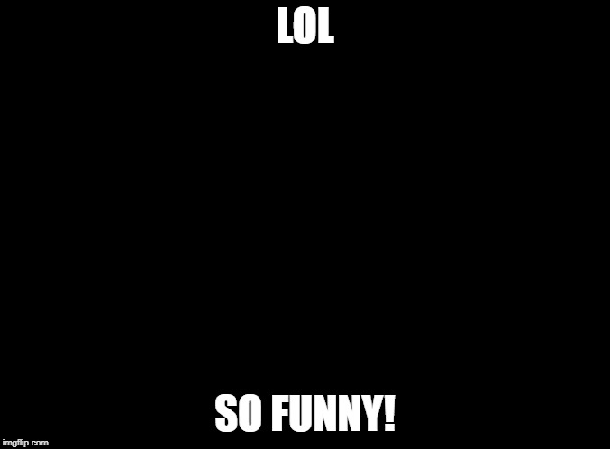blank black | LOL SO FUNNY! | image tagged in blank black | made w/ Imgflip meme maker