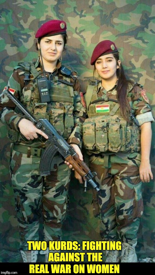 The real war on women.. ignored by the American Left | TWO KURDS: FIGHTING AGAINST THE REAL WAR ON WOMEN | image tagged in military,conservative | made w/ Imgflip meme maker