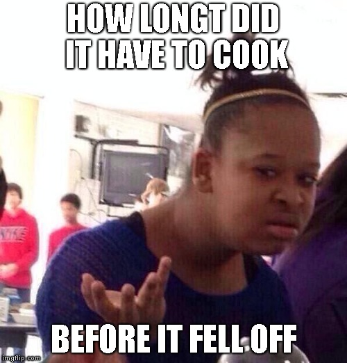 Black Girl Wat Meme | HOW LONGT DID IT HAVE TO COOK BEFORE IT FELL OFF | image tagged in memes,black girl wat | made w/ Imgflip meme maker