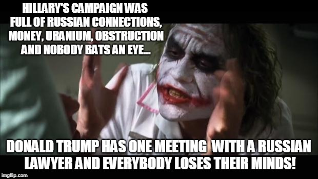 But Trump Russia! | HILLARY'S CAMPAIGN WAS FULL OF RUSSIAN CONNECTIONS, MONEY, URANIUM, OBSTRUCTION AND NOBODY BATS AN EYE... DONALD TRUMP HAS ONE MEETING  WITH | image tagged in memes,and everybody loses their minds,trump,trump russia collusion,hillary clinton,conservatives | made w/ Imgflip meme maker