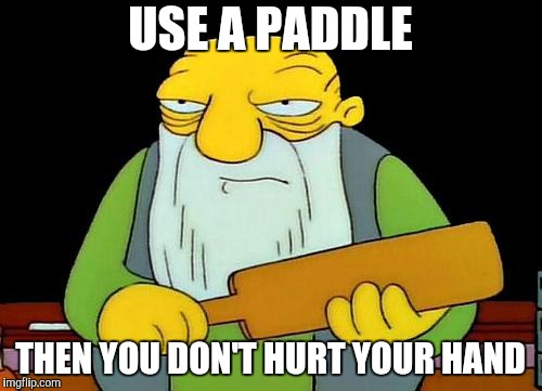 That's a paddlin' Meme | USE A PADDLE THEN YOU DON'T HURT YOUR HAND | image tagged in memes,that's a paddlin' | made w/ Imgflip meme maker