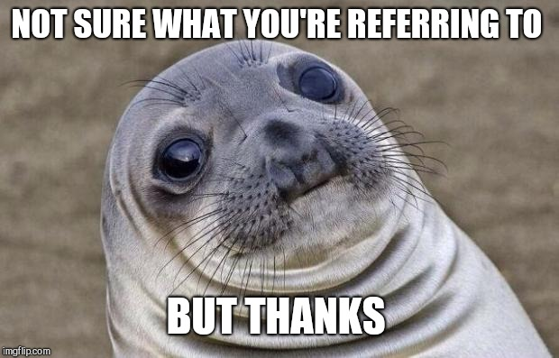 Awkward Moment Sealion Meme | NOT SURE WHAT YOU'RE REFERRING TO BUT THANKS | image tagged in memes,awkward moment sealion | made w/ Imgflip meme maker