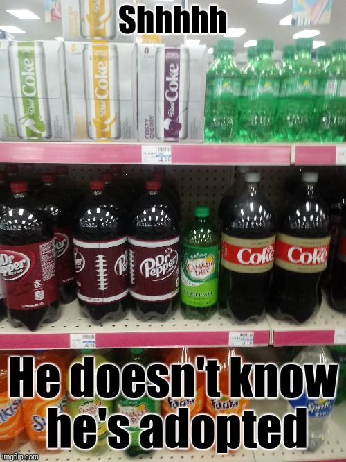 Adoption can be a delicate thing | Shhhhh He doesn't know he's adopted | image tagged in adoption,dr pepper,cvs,soda,canada,respect | made w/ Imgflip meme maker